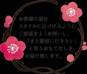 お客様の望むスタイルに近づけるようにご要望をよくお伺いし、『また箱根に行きたい』と思うおもてなしをお届けいたします。